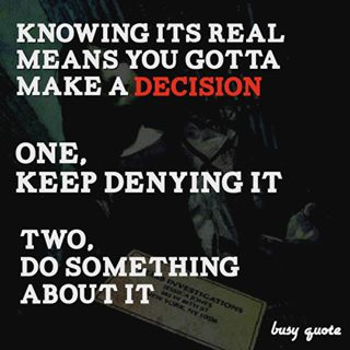 Knowing it's real means you gotta make a decision. One, keep denying it, or two, do something about it